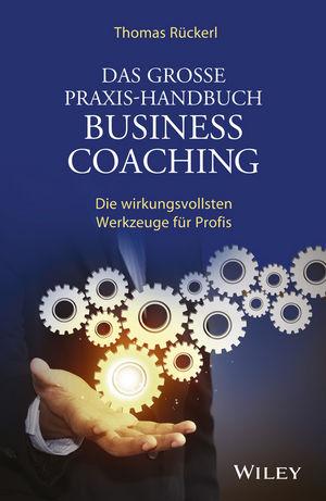 Das Grosse Praxis-Handbuch Business Coaching: Die wirkungsvollsten Werkzeuge für Profis, 2. Auflage