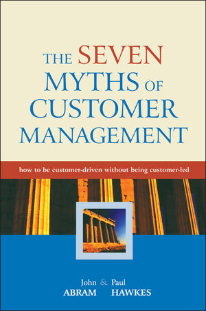 The Seven Myths of Customer Management: How to be Customer-Driven Without Being Customer-Led
