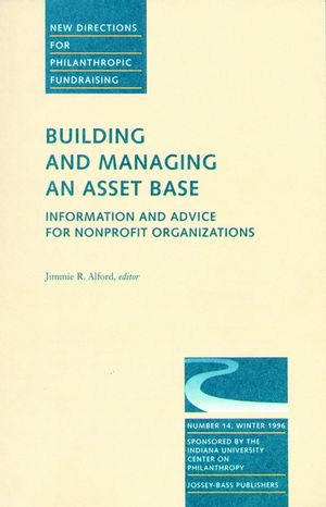 Building and Managing an Asset Base: Information and Advice for Nonprofit Organizations: New Directions for Philanthropic Fundraising, Number 14