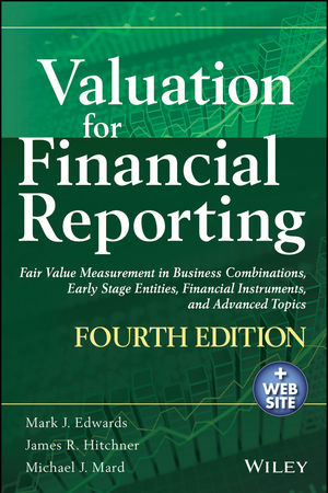 Valuation for Financial Reporting: Fair Value Measurement in Business Combinations, Early Stage Entities, Financial Instruments and Advanced Topics, 4th Edition