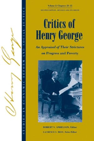 Studies in Economic Reform and Social Justice, Volume 2, Critics of Henry George: An Appraisal of Their Strictures on Progress and Poverty, 2nd Edition Revised and Enlarged