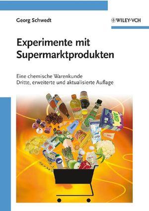 Experimente mit Supermarktprodukten: Eine chemische Warenkunde Dritte, erweiterte und aktualisierte Auflage, Dritte Auflage