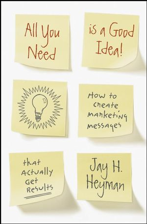 All You Need is a Good Idea!: How to Create Marketing Messages that Actually Get Results