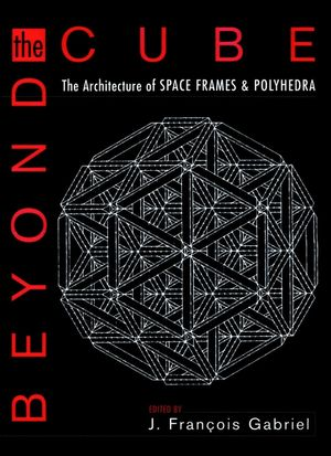 Beyond the Cube: The Architecture of Space Frames and Polyhedra