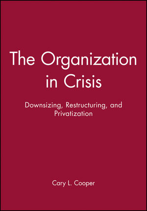 The Organization in Crisis: Downsizing, Restructuring, and Privatization