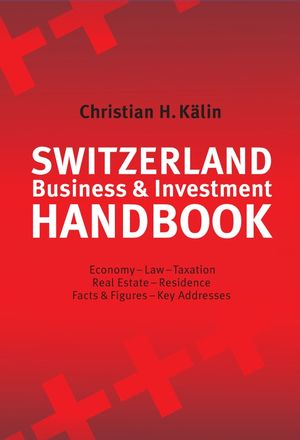 Switzerland Business & Investment Handbook: Economy, Law, Taxation, Real Estate, Residence, Facts & Figures, Key Addresses