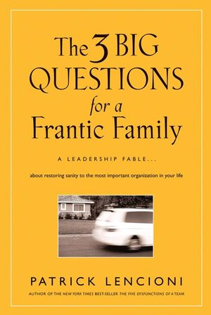 The Three Big Questions for a Frantic Family: A Leadership Fable About Restoring Sanity To The Most Important Organization In Your Life (0470432411) cover image