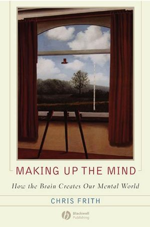 Making up the Mind: How the Brain Creates Our Mental World (1405172711) cover image
