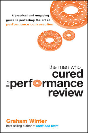The Man Who Cured the Performance Review: A Practical and Engaging Guide to Perfecting the Art of Performance Conversation
