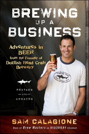 Brewing Up a Business: Adventures in Beer from the Founder of Dogfish Head Craft Brewery, 2nd Edition, Revised and Updated