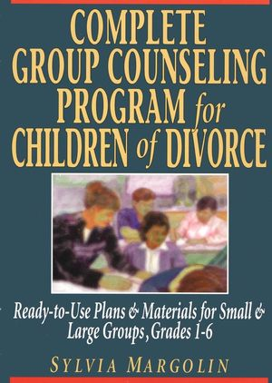 Complete Group Counseling Program for Children of Divorce: Ready-to-Use Plans & Materials for Small and Large Groups, Grades 1-6