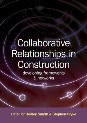 Collaborative Relationships in Construction: Developing Frameworks and Networks