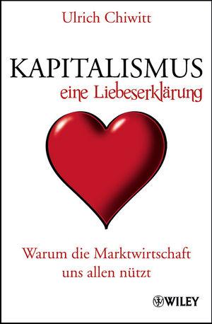 Kapitalismus - eine Liebeserklärung: Warum die Marktwirtschaft uns allen nützt
