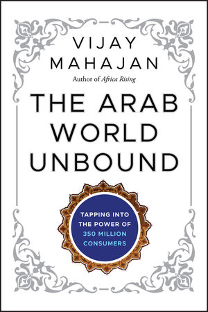 The Arab World Unbound: Tapping into the Power of 350 Million Consumers (1118074513) cover image