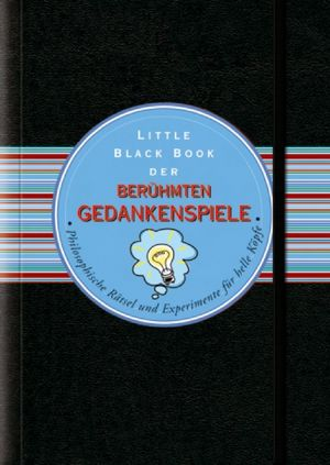 Little Black Book der Berühmten Gedankenspiele: Philosophische Rätsel und Experimente für helle Köpfe