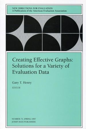 Creating Effective Graphs: Solutions for a Variety of Evaluation Data: New Directions for Evaluation, Number 73
