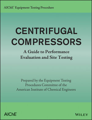 AIChE Equipment Testing Procedure - Centrifugal Compressors: A Guide to Performance Evaluation and Site Testing (1118627814) cover image