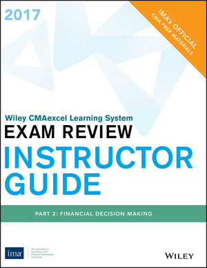 Wiley CMAexcel Learning System Exam Review 2017, Instructor Guide: Part 2 , Financial Decision Making