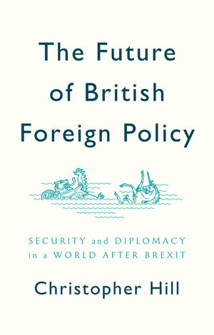 The Future of British Foreign Policy: Security and Diplomacy in a World after Brexit