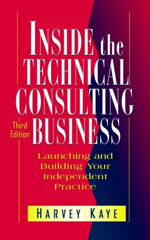 Inside the Technical Consulting Business: Launching and Building Your Independent Practice, 3rd Edition