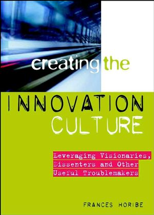 Creating the Innovation Culture: Leveraging Visionaries, Dissenters and Other Useful Troublemakers (0470156716) cover image