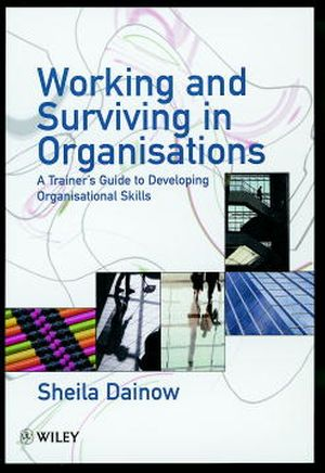 Working and Surviving in Organisations: A Trainer's Guide to Developing Organisational Skills