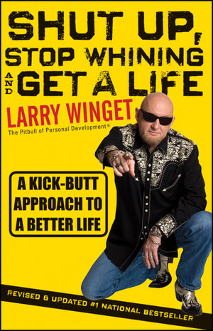 Shut Up, Stop Whining, and Get a Life: A Kick-Butt Approach to a Better Life, 2nd Edition, Revised and Updated (1118024516) cover image