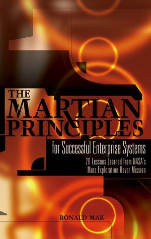 The Martian Principles for Successful Enterprise Systems: 20 Lessons Learned from NASA s Mars Exploration Rover Mission (0470046317) cover image