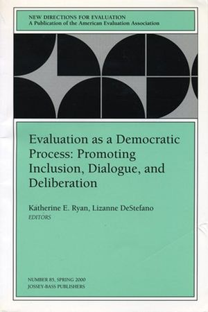 Evaluation as a Democratic Process: Promoting Inclusion, Dialogue, and Deliberation: New Directions for Evaluation, Number 85