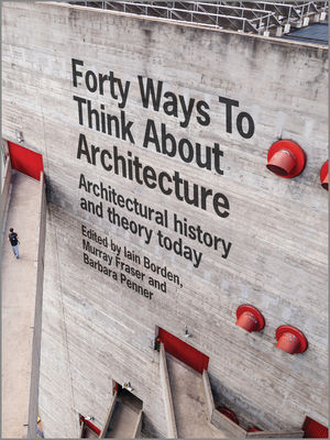 Forty Ways to Think About Architecture: Architectural History and Theory Today (1118822617) cover image