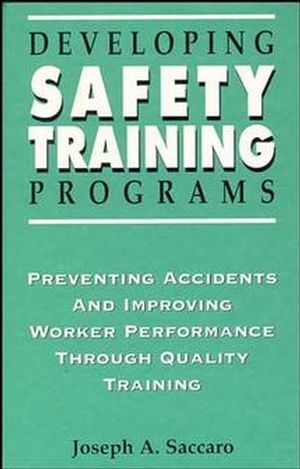 Developing Safety Training Programs: Preventing Accidents and Improving Worker Performance through Quality Training