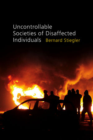 Uncontrollable Societies of Disaffected Individuals: Disbelief and Discredit by Bernard Stiegler