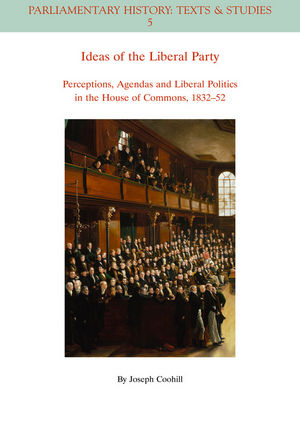 Ideas of the Liberal Party: Perceptions, Agendas and Liberal Politics in the House of Commons, 1832-1852 (1444350218) cover image