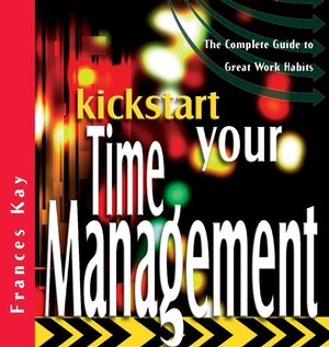 Kickstart Your Time Management: The Complete Guide to Great Work Habits