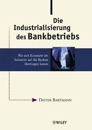 Die Industrialisierung des Bankbetriebs: Wie sich Konzepte der Industrie auf die Banken übertragen lassen