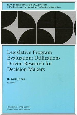 Legislative Program Evaluation: Utilization-Driven Research for Decision Makers: New Directions for Evaluation, Number 81