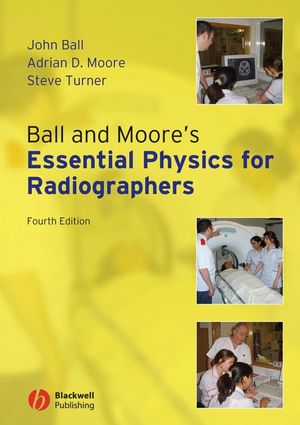 Ball and Moore's Essential Physics for Radiographers, 4th Edition