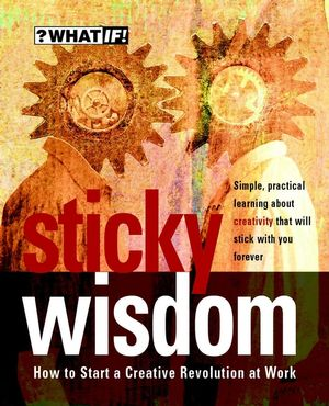 Sticky Wisdom : How to Start a Creative Revolution at Work, 2nd Edition