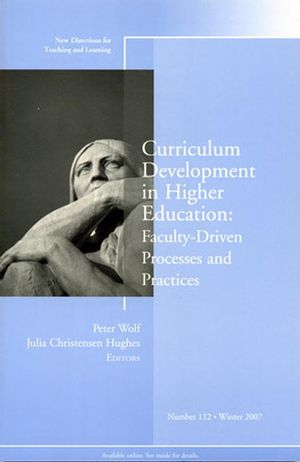 Curriculum Development in Higher Education: Faculty-Driven Processes and Practices: New Directions for Teaching and Learning, Number 112