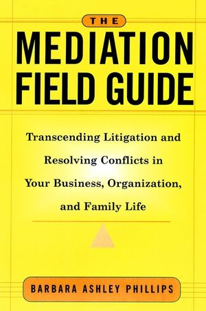 The Mediation Field Guide: Transcending Litigation and Resolving Conflicts in Your Business or Organization (078795571X) cover image
