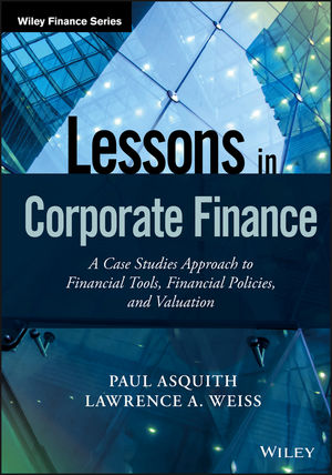 Lessons in Corporate Finance: A Case Studies Approach to Financial Tools, Financial Policies, and Valuation