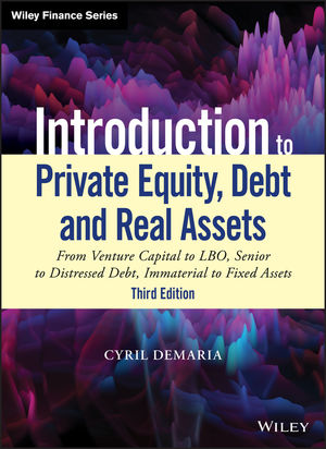 Introduction to Private Equity, Debt and Real Assets: From Venture Capital to LBO, Senior to Distressed Debt, Immaterial to Fixed Assets, 3rd Edition
