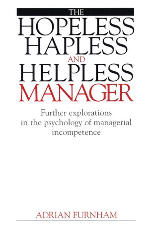 The Hopeless, Hapless and Helpless Manager: Further Explorations in the Psychology of  Managerial Incompetence