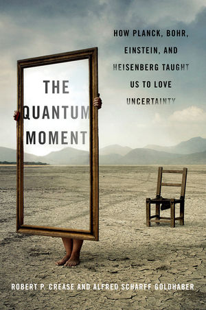 The Quantum Moment How Planck, Bohr, Einstein, And Heisenberg Taught Us To Love Uncertainty