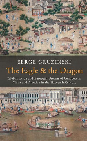 The Eagle and the Dragon: Globalization and European Dreams of Conquest in China and America in the Sixteenth Century (0745667120) cover image