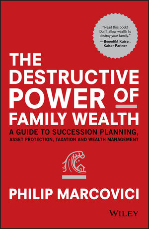 The Destructive Power of Family Wealth: A Guide to Succession Planning, Asset Protection, Taxation and Wealth Management