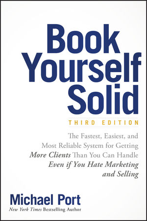 Book Yourself Solid: The Fastest, Easiest, and Most Reliable System for Getting More Clients Than You Can Handle Even if You Hate Marketing and Selling, 3rd Edition
