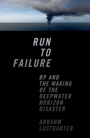 Run to Failure: BP and the Making of the Deepwater Horizon Disaster