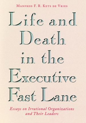 Life and Death in the Executive Fast Lane: Essays on Irrational Organizations and Their Leaders