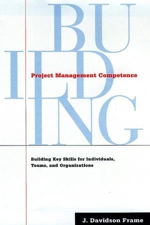 Project Management Competence: Building Key Skills for Individuals, Teams, and Organizations